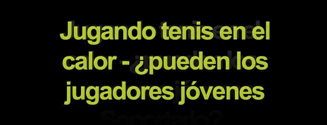 Jugando tenis en el calor - ¿pueden los jugadores jóvenes soportarlo?
