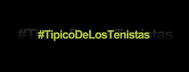 #TipicoDeLosTenistas